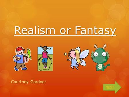 Realism or Fantasy Courtney Gardner NEXT What is the difference?  A realistic story tells about something that could happen.  A fantasy is a story.