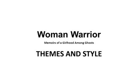 Woman Warrior Memoirs of a Girlhood Among Ghosts THEMES AND STYLE.