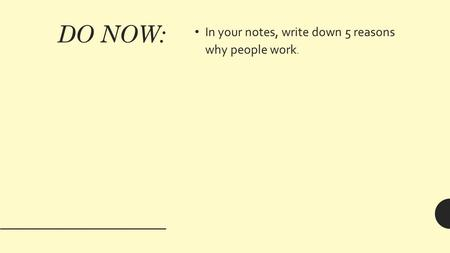 DO NOW: In your notes, write down 5 reasons why people work.