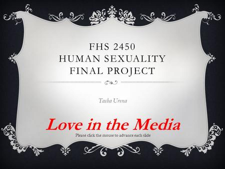 FHS 2450 HUMAN SEXUALITY FINAL PROJECT Tasha Urena Love in the Media Please click the mouse to advance each slide.
