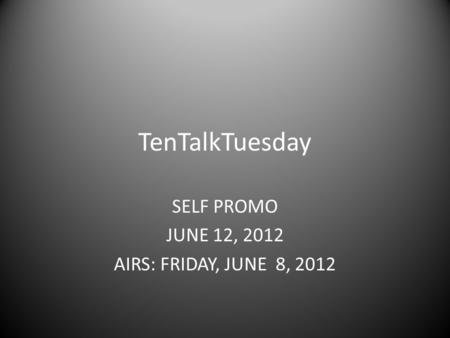 TenTalkTuesday SELF PROMO JUNE 12, 2012 AIRS: FRIDAY, JUNE 8, 2012.