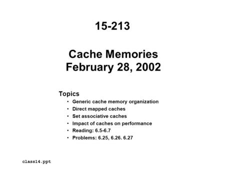 Cache Memories February 28, 2002 Topics Generic cache memory organization Direct mapped caches Set associative caches Impact of caches on performance Reading: