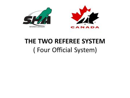 THE TWO REFEREE SYSTEM ( Four Official System). REFEREE POSITIONING FACE-OFFS AT START OF GAME AND PERIODS One Referee will drop the puck facing the penalty.