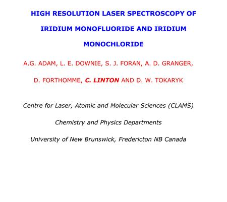 HIGH RESOLUTION LASER SPECTROSCOPY OF IRIDIUM MONOFLUORIDE AND IRIDIUM MONOCHLORIDE A.G. ADAM, L. E. DOWNIE, S. J. FORAN, A. D. GRANGER, D. FORTHOMME,