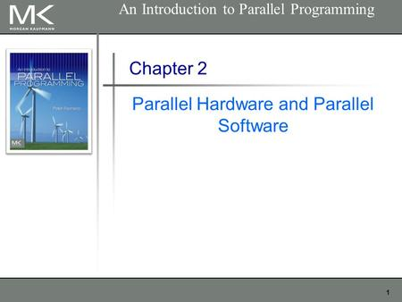 1 Chapter 2 Parallel Hardware and Parallel Software An Introduction to Parallel Programming.