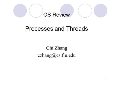 1 OS Review Processes and Threads Chi Zhang