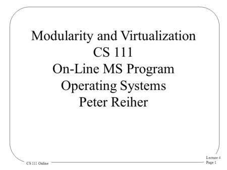 Lecture 4 Page 1 CS 111 Online Modularity and Virtualization CS 111 On-Line MS Program Operating Systems Peter Reiher.