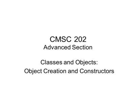 CMSC 202 Advanced Section Classes and Objects: Object Creation and Constructors.