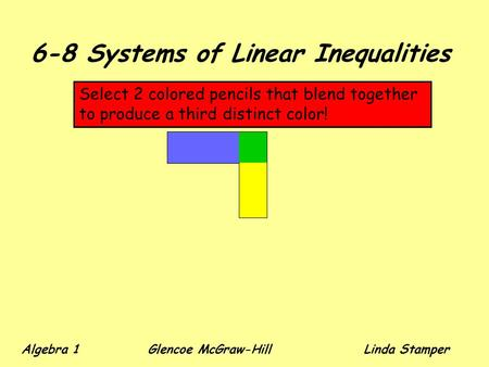6-8 Systems of Linear Inequalities Select 2 colored pencils that blend together to produce a third distinct color! Algebra 1 Glencoe McGraw-HillLinda Stamper.