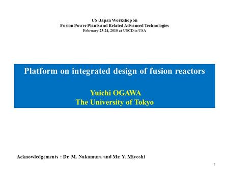 US-Japan Workshop on Fusion Power Plants and Related Advanced Technologies February 23-24, 2010 at USCD in USA Platform on integrated design of fusion.