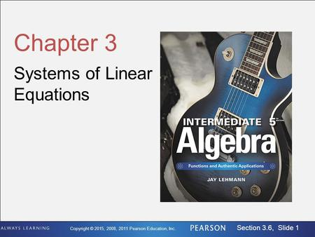 Copyright © 2015, 2008, 2011 Pearson Education, Inc. Section 3.6, Slide 1 Chapter 3 Systems of Linear Equations.