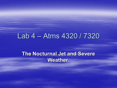 Lab 4 – Atms 4320 / 7320 The Nocturnal Jet and Severe Weather.
