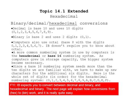 Topic 14.1 Extended Hexadecimal  Decimal is base 10 and uses 10 digits (0,1,2,3,4,5,6,7,8,9).  Binary is base 2 and uses 2 digits (0,1).  Computers.
