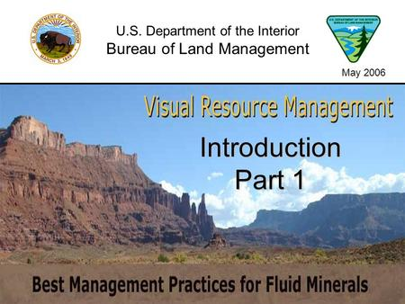 Introduction Part 1 U.S. Department of the Interior Bureau of Land Management May 2006.