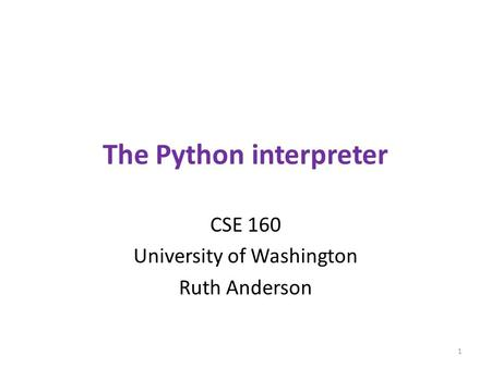 The Python interpreter CSE 160 University of Washington Ruth Anderson 1.