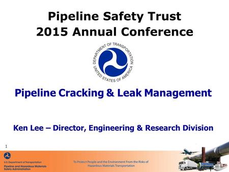 Pipeline Cracking & Leak Management Ken Lee – Director, Engineering & Research Division Pipeline Safety Trust 2015 Annual Conference - 1 - 1.