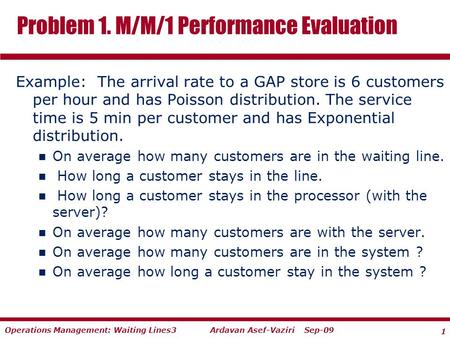 1 Ardavan Asef-Vaziri Sep-09Operations Management: Waiting Lines3 Example: The arrival rate to a GAP store is 6 customers per hour and has Poisson distribution.