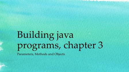 Building java programs, chapter 3 Parameters, Methods and Objects.