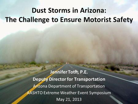 Dust Storms in Arizona: The Challenge to Ensure Motorist Safety Jennifer Toth, P.E. Deputy Director for Transportation Arizona Department of Transportation.