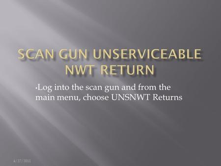 Log into the scan gun and from the main menu, choose UNSNWT Returns 4/27/2011.