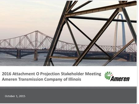 2016 Attachment O Projection Stakeholder Meeting Ameren Transmission Company of Illinois October 1, 2015.