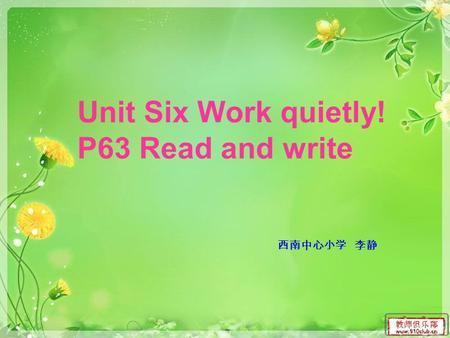 Unit Six Work quietly! P63 Read and write 西南中心小学 李静.