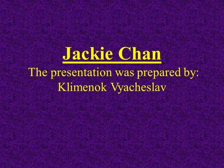 Jackie Chan The presentation was prepared by: Klimenok Vyacheslav.