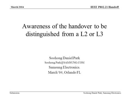 IEEE P802.21 Handoff Submission March 2004 Soohong Daniel Park, Samsung Electronics. Awareness of the handover to be distinguished from a L2 or L3 Soohong.
