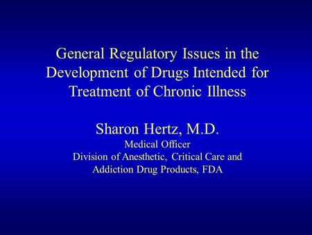 General Regulatory Issues in the Development of Drugs Intended for Treatment of Chronic Illness Sharon Hertz, M.D. Medical Officer Division of Anesthetic,