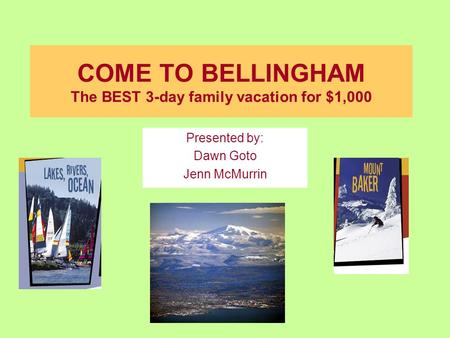COME TO BELLINGHAM The BEST 3-day family vacation for $1,000 Presented by: Dawn Goto Jenn McMurrin.