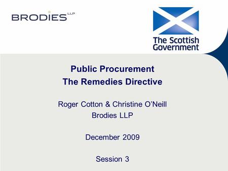 Public Procurement The Remedies Directive Roger Cotton & Christine O'Neill Brodies LLP December 2009 Session 3.