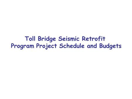 Toll Bridge Seismic Retrofit Program Project Schedule and Budgets.
