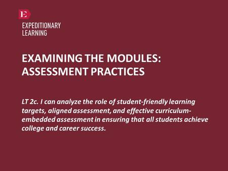 EXAMINING THE MODULES: ASSESSMENT PRACTICES LT 2c. I can analyze the role of student-friendly learning targets, aligned assessment, and effective curriculum-