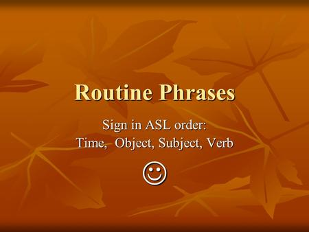 Routine Phrases Sign in ASL order: Time, Object, Subject, Verb.