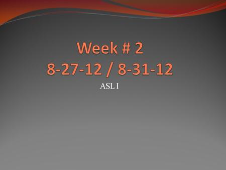 ASL I. Good Morning! Agenda: Monday 8-27-12 Attendance Finger spell one activity you did over the weekend: sleep, eat, see a movie Finish up unite # 1.