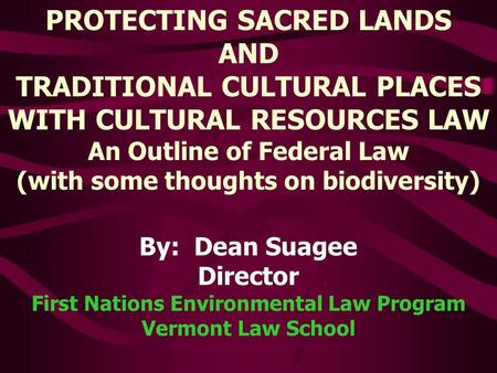 By: Dean Suagee Director First Nations Environmental Law Program Vermont Law School PROTECTING SACRED LANDS AND TRADITIONAL CULTURAL PLACES WITH CULTURAL.