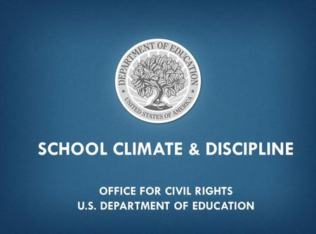SCHOOL CLIMATE & DISCIPLINE OFFICE FOR CIVIL RIGHTS U.S. DEPARTMENT OF EDUCATION.