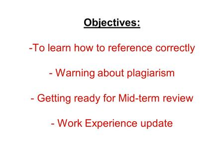Referencing and Plagiarism Objectives: -To learn how to reference correctly - Warning about plagiarism - Getting ready for Mid-term review - Work Experience.
