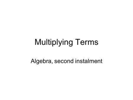 Multiplying Terms Algebra, second instalment. Menu… Multiplying terms with different letters Powers and multiplying Mixed signs.