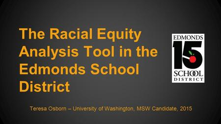 The Racial Equity Analysis Tool in the Edmonds School District Teresa Osborn – University of Washington, MSW Candidate, 2015.