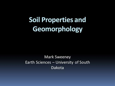 Soil Properties and Geomorphology Mark Sweeney Earth Sciences – University of South Dakota.