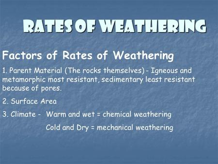 RATES OF WEATHERING Factors of Rates of Weathering 1. Parent Material (The rocks themselves) - Igneous and metamorphic most resistant, sedimentary least.