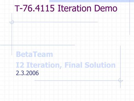 T -76.4115 Iteration Demo BetaTeam I2 Iteration, Final Solution 2.3.2006.