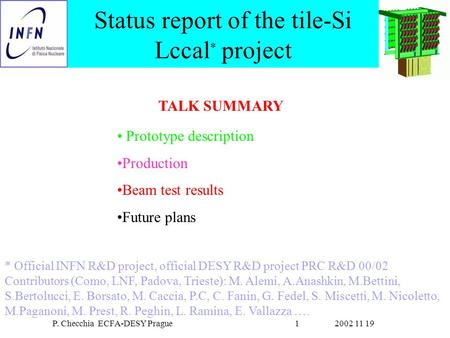 2002 11 19P. Checchia ECFA-DESY Prague1 Status report of the tile-Si Lccal * project Prototype description Production Beam test results Future plans *