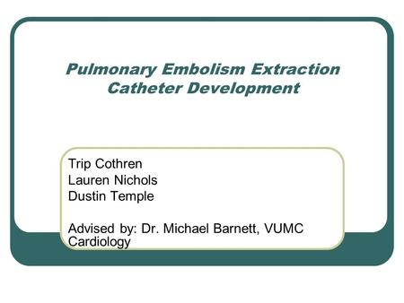 Pulmonary Embolism Extraction Catheter Development Trip Cothren Lauren Nichols Dustin Temple Advised by: Dr. Michael Barnett, VUMC Cardiology.
