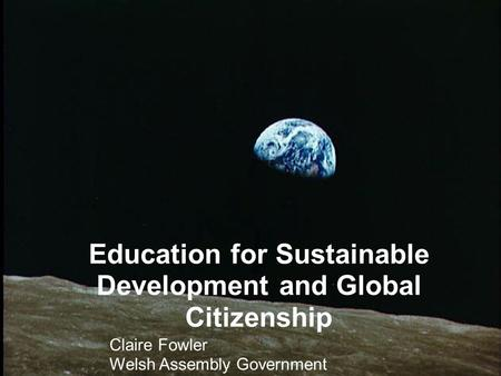 Education for Sustainable Development and Global Citizenship Claire Fowler Welsh Assembly Government.