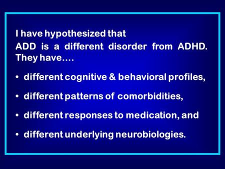 I have hypothesized that ADD is a different disorder from ADHD. They have…. different cognitive & behavioral profiles, different patterns of comorbidities,