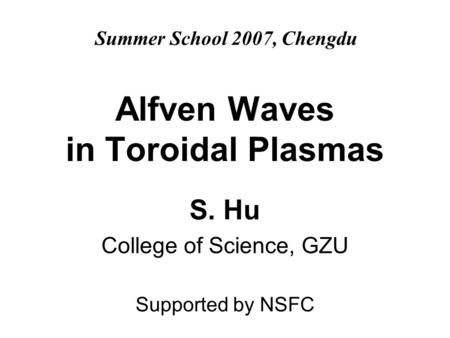 Alfven Waves in Toroidal Plasmas S. Hu College of Science, GZU Supported by NSFC Summer School 2007, Chengdu.