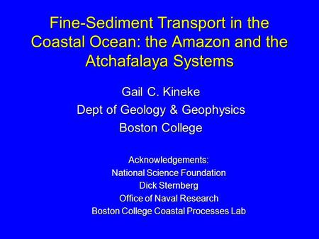 Fine-Sediment Transport in the Coastal Ocean: the Amazon and the Atchafalaya Systems Gail C. Kineke Dept of Geology & Geophysics Boston College Acknowledgements: