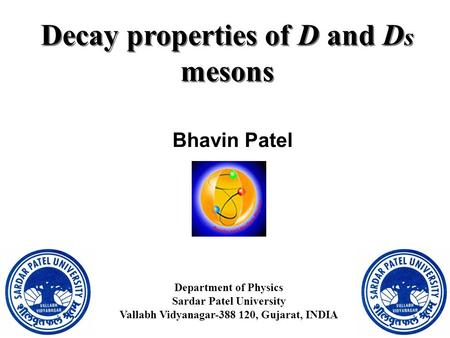 Decay properties of D and D s mesons Bhavin Patel Department of Physics Sardar Patel University Vallabh Vidyanagar-388 120, Gujarat, INDIA.